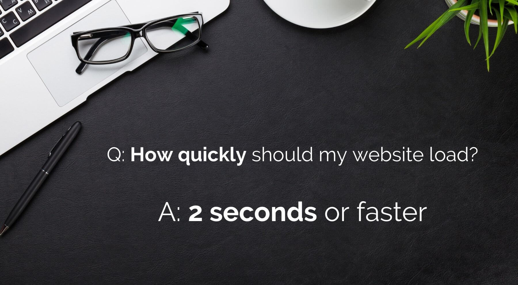 Q: how quickly should my website load? A: 2 seconds or faster